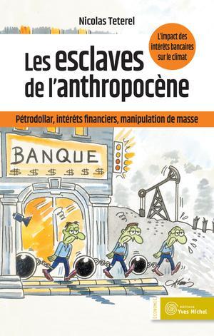 Les esclaves de l'anthropocène : Pétrodollar, intérêts financiers, manipulation de masse | Teterel, Nicolas