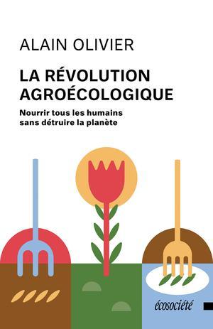 La révolution agroécologique : Nourrir tous les humains sans détruire la planète | Olivier, Alain